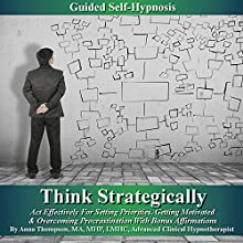 Think Strategically, Act Effectively for Setting Priorities: Guided Self Hypnosis: Getting Motivated & Overcoming Procrastination with Bonus Affirmations  by Anna Thompson Narrated by Anna Thompson