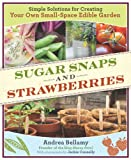 Sugar Snaps & Strawberries: Simple Solutions for Creating Your Own Small-Space Edible Garden