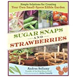 Sugar Snaps and Strawberries: Simple Solutions for Creating Your Own Small-Space Edible Garden ~ Andrea Bellamy