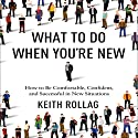 What to Do When You're New: How to Be Comfortable, Confident, and Successful in New Situations Audiobook by Dr. Keith Rollag Narrated by Walter Dixon