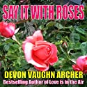 Say It with Roses (       UNABRIDGED) by Devon Vaughn Archer Narrated by T. L. Gray