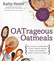 OATrageous Oatmeals: Delicious & Surprising Plant-Based Dishes From This Humble, Heart-Healthy Grain Front Cover
