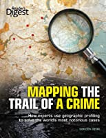 Mapping the Trail of a Crime: How Experts Use Geographic Profiling to Solve the World's Most Notorious Cases