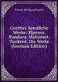 Goethes Sämtliche Werke: Elpenor. Pandora. Mahomet. Tankred. Die Wette (German Edition)