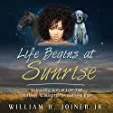 Life Begins at Sunrise: An Inspiring Story of Love, God, Bird Dogs, Walking Horses and Field Trials Audiobook by William H. Joiner Jr. Narrated by Bob Rundell