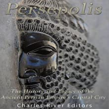 Persepolis: The History and Legacy of the Ancient Persian Empire's Capital City Audiobook by  Charles River Editors Narrated by Scott Clem