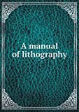 A manual of lithography