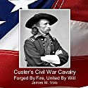 Custer's Civil War Cavalry: Forged by Fire, United by Will: Traditional American History Series, Volume 8 (       UNABRIDGED) by Dr. James M. Volo Narrated by Scott Wallace