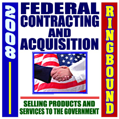 2008 Federal Contracting and Acquisition, Selling Products and Services to the Government - Bidding, Procurement, GSA Schedules, Vendors Guide, SBA Assistance, Defining the Market (Ringbound)