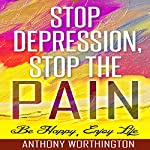 Stop Depression, Stop the Pain: Be Happy, Enjoy Life | Anthony Worthington