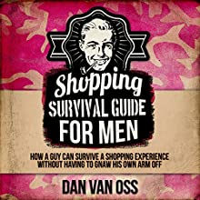 Shopping Survival Guide for Men: How a Man Can Survive a Shopping Experience Without Having to Gnaw His Arm Off (       UNABRIDGED) by Dan Van Oss Narrated by Johnny Heller