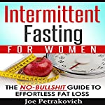 Intermittent Fasting for Women: The No-Bulls--t Guide to Effortless Fat Loss | Joe Petrakovich