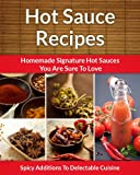 Easy Hot Sauce Recipes - Homemade Signature Hot Sauce Additions To Delectable Cuisine (The Easy Recipe)