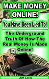 Make Money Online ! You Have Been Lied To!: The Underground Truth Of How The Real Money Is Made Online!