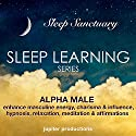Alpha Male - Enhance Masculine Energy, Charisma & Influence: Sleep Learning, Hypnosis, Relaxation, Meditation & Affirmations Audiobook by  Jupiter Productions Narrated by Anna Thompson