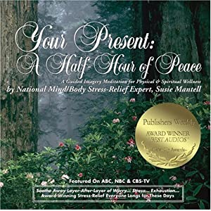 Image: Your Present: A Half-Hour of Peace: A Guided Imagery Meditation for Physical and Spiritual Wellness, by Susie Mantell. Publisher: Relax...Intuit (tm) LLC; 1 edition (September 1, 2000)