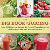 Skyhorse Publishing Inc The Big Book of Juicing: 150 of the Best Recipes for Fruit and Vegetable Juices, Green Smoothies, and Probiotic Drinks