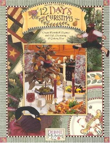 Debbie Mumm'S 12 Days Of Christmas: Create Warmth And Elegance With Gift, Decorating And Quilting Ideas