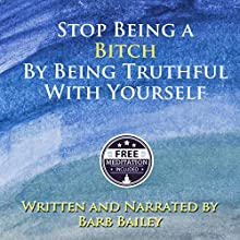 How to Stop Being a Bitch by Being Truthful with Yourself: The Blue Rainbow Series (       UNABRIDGED) by Barb Bailey Narrated by Barb Bailey