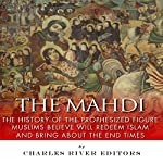 The Mahdi: The History of the Prophesized Figure Muslims Believe Will Redeem Islam and Bring About the End Times |  Charles River Editors