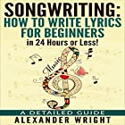Songwriting: How to Write Lyrics for Beginners in 24 Hours or Less!: A Detailed Guide Hörbuch von Alexander Wright Gesprochen von: Ezekiel Robison