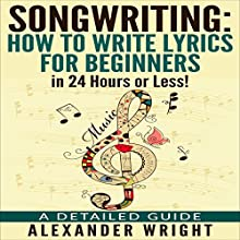 Songwriting: How to Write Lyrics for Beginners in 24 Hours or Less!: A Detailed Guide Audiobook by Alexander Wright Narrated by Ezekiel Robison