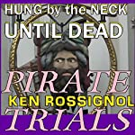 Pirate Trials: Hung by the Neck Until Dead: Pirate Trials, Book 2 (       UNABRIDGED) by Ken Rossignol Narrated by Ray Montecalvo