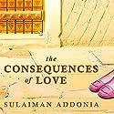 The Consequences of Love: A Novel Hörbuch von Sulaiman S.M.Y. Addonia Gesprochen von: Elijah Alexander