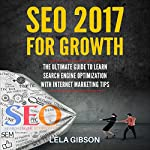 SEO 2017 for Growth: The Ultimate Guide to Learn Search Engine Optimization with Internet Marketing Tips | Lela Gibson