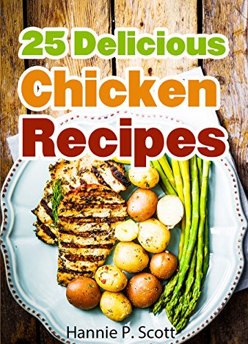 25 Delicious Chicken Recipes: Easy Chicken Recipe Cookbook (Simple and Easy Cooking Series) by Hannie P. Scott