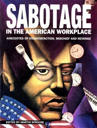 Sabotage in the American Workplace: Anecdotes of Dissatisfaction, Mischief and Revenge