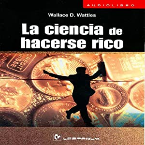 La Ciencia de Hacerse Rico [The Science of Getting Rich] (Spanish Edition) | [Wallace Wattles]