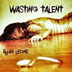 Wasting Talent | Ryan Leone