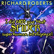 I Did NOT Give That Spider Superhuman Intelligence!: Please Don't Tell My Parents Series, Book 0 | Richard Roberts
