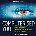 Computerised You: How Wearable Technology Will Turn Us into Computers | Shane Richmond