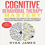 Cognitive Behavioral Therapy Mastery: How to Master Your Brain & Your Emotions to Overcome Depression, Anxiety and Phobias | Ryan James