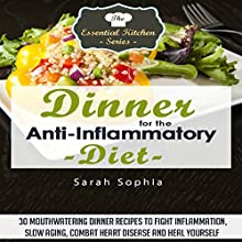 Dinner for the Anti-Inflammatory Diet: 30 Mouthwatering Dinner Recipes to Fight Inflammation, Slow Aging, Combat Heart Disease and Heal Yourself (       UNABRIDGED) by Sarah Sophia Narrated by Rachel Errington