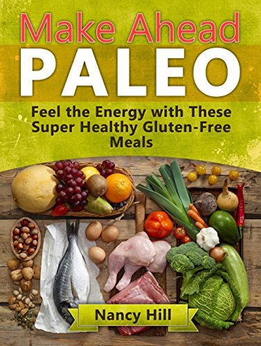 Make Ahead Paleo: Feel the Energy with These Super Healthy Gluten-Free Meals (Make Ahead Paleo, Make Ahead Paleo Books, Paleo Diet) by Nancy Hill