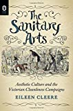 The Sanitary Arts: Aesthetic Culture and the Victorian Cleanliness Campaigns