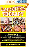 Laughter Therapy: Discover How To Use Laughter And Humor For Healing, Stress Relief, Improved Health, Increased Emotional Wellbeing And A More Joyful And ... Overcome Depression, Anxiety Relief)