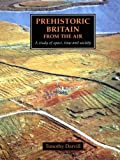 Timothy Darvill Prehistoric Britain from the Air: A Study of Space, Time and Society (Cambridge Air Surveys)