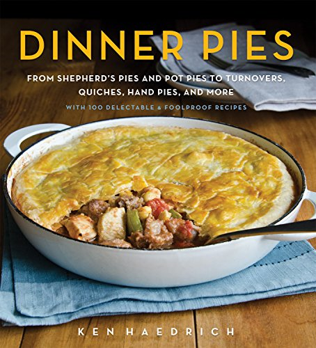 Dinner Pies: From Shepherd's Pies and Pot Pies to Tarts, Turnovers, Quiches, Hand Pies, and More, with 100 Delectable and Foolproof Recipes by Ken Haedrich
