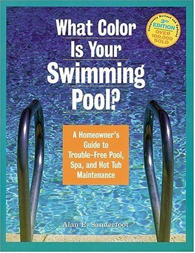 What Color Is Your Swimming Pool? A Homeowner's Guide to Troublefree Pool, Spa & HotTub Maintenance