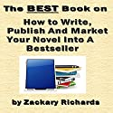 The Best Book on How to Write, Publish and Market Your Novel into a Best Seller (       UNABRIDGED) by Zackary Richards Narrated by Zackary Richards