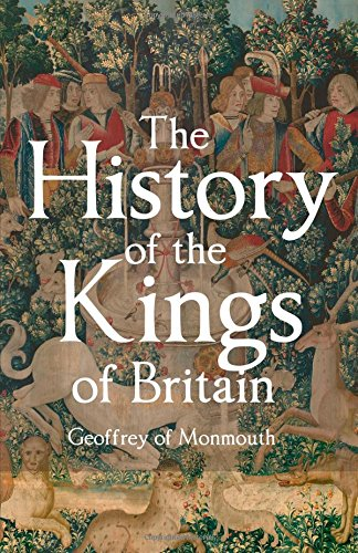 The History of the Kings of Britain: Including the Stories of King Arthur and the Prophesies of Merlin