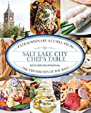 Salt Lake City Chefs Table: Extraordinary Recipes from The Crossroads of the West