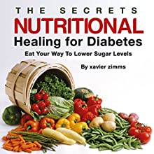 The Secrets of Nutritional Healing for Diabetes: Eat Your Way to Lower Sugar Levels (       UNABRIDGED) by Xavier Zimms, Aaron Yelenick Narrated by Xavier Smith, aka Mr. XL Smith