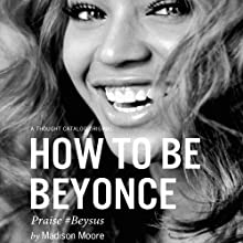 How to Be Beyoncé (       UNABRIDGED) by Madison Moore Narrated by Zane Sanchez