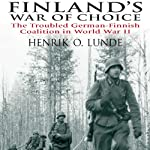 Finland's War of Choice: The Troubled German-Finnish Coalition in World War II | Henrik Lunde