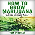 How to Grow Marijuana: The Essential Beginner's Guide for Big Buds Hörbuch von Tom Whistler Gesprochen von: Sam Slydell
